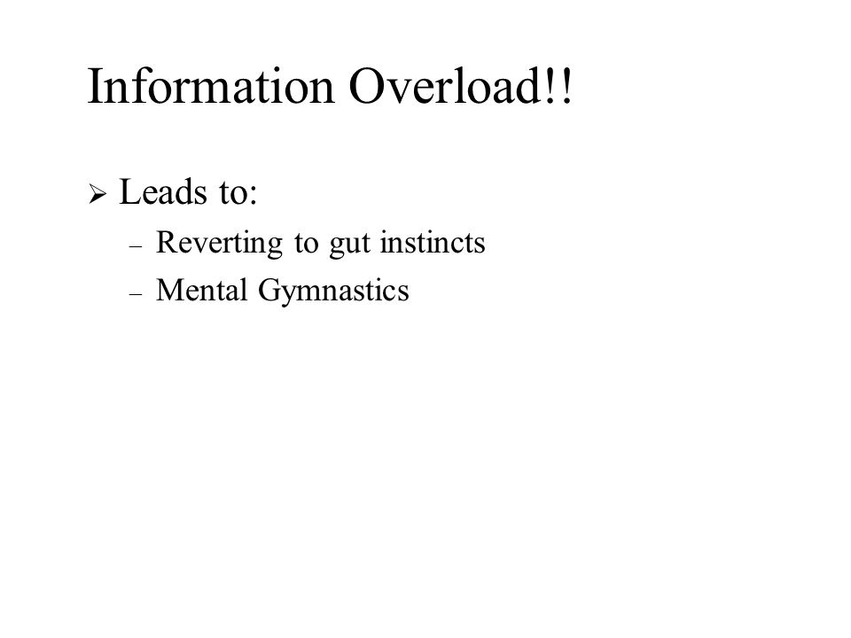 Information Overload!!  Leads to: – Reverting to gut instincts – Mental Gymnastics
