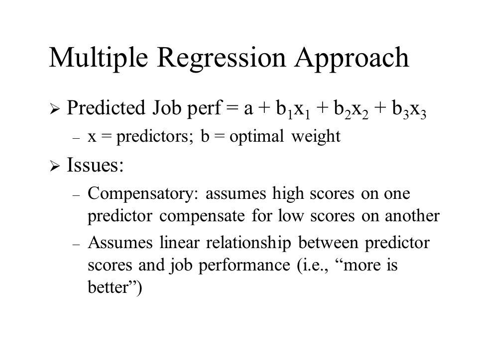 Multiple Regression Approach  Predicted Job perf = a + b 1 x 1 + b 2 x 2 + b 3 x 3 – x = predictors; b = optimal weight  Issues: – Compensatory: ass
