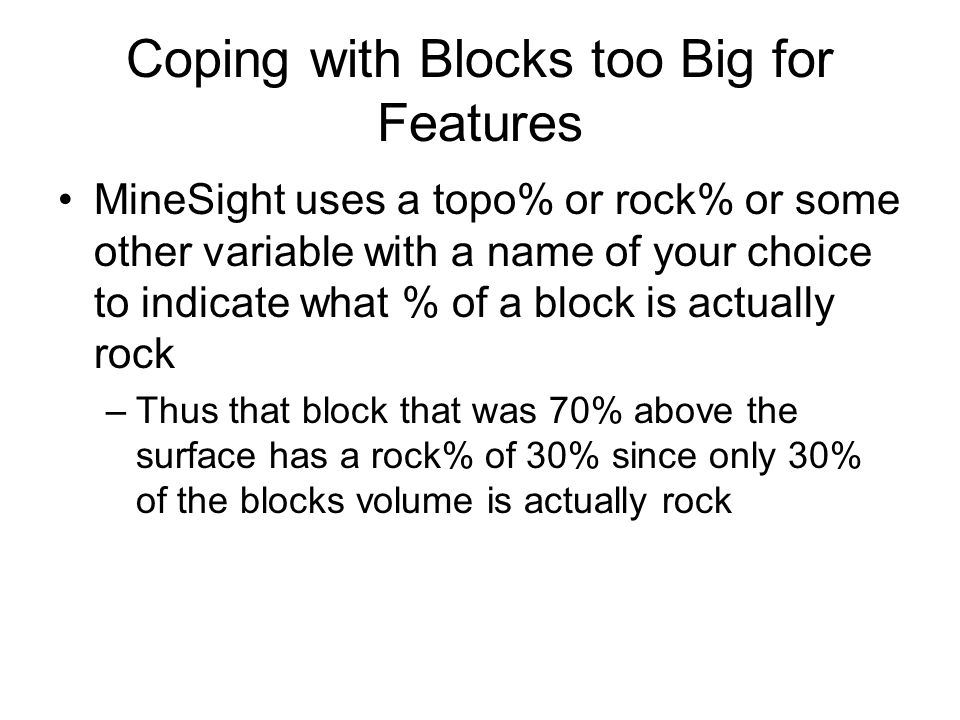 Coping with Blocks too Big for Features MineSight uses a topo% or rock% or some other variable with a name of your choice to indicate what % of a block is actually rock –Thus that block that was 70% above the surface has a rock% of 30% since only 30% of the blocks volume is actually rock