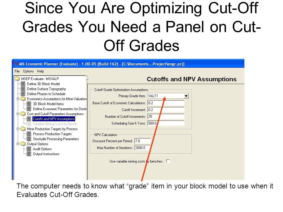 Since You Are Optimizing Cut-Off Grades You Need a Panel on Cut- Off Grades The computer needs to know what grade item in your block model to use when it Evaluates Cut-Off Grades.