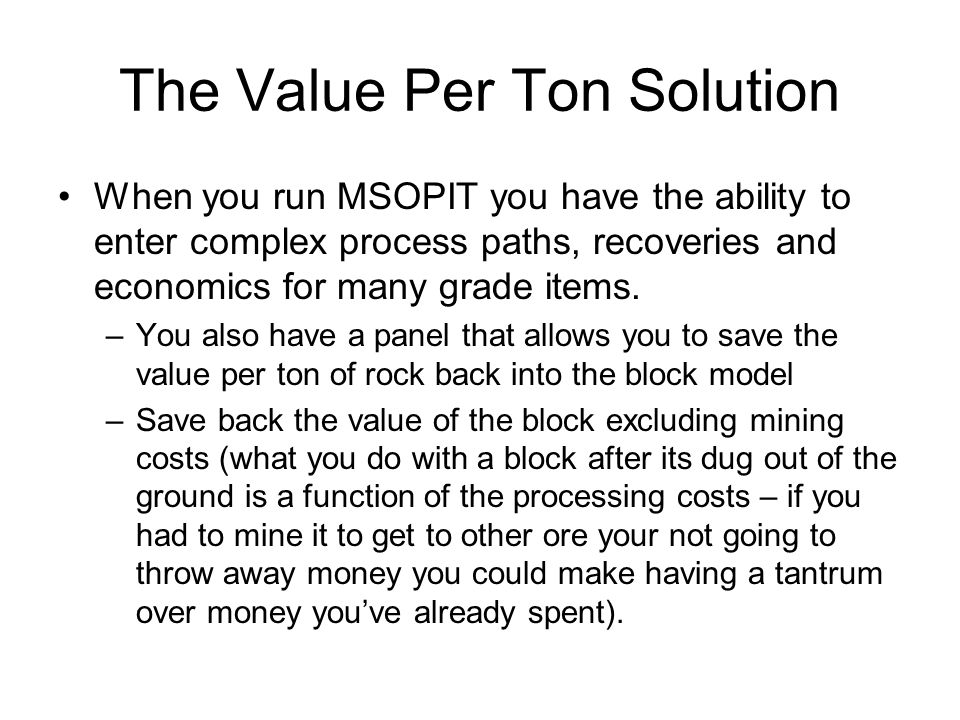 The Value Per Ton Solution When you run MSOPIT you have the ability to enter complex process paths, recoveries and economics for many grade items.