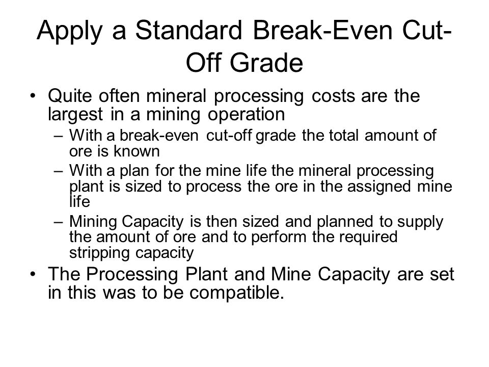 Apply a Standard Break-Even Cut- Off Grade Quite often mineral processing costs are the largest in a mining operation –With a break-even cut-off grade the total amount of ore is known –With a plan for the mine life the mineral processing plant is sized to process the ore in the assigned mine life –Mining Capacity is then sized and planned to supply the amount of ore and to perform the required stripping capacity The Processing Plant and Mine Capacity are set in this was to be compatible.