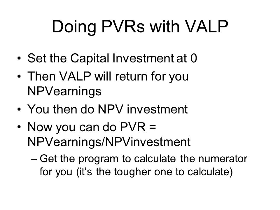 Doing PVRs with VALP Set the Capital Investment at 0 Then VALP will return for you NPVearnings You then do NPV investment Now you can do PVR = NPVearnings/NPVinvestment –Get the program to calculate the numerator for you (it's the tougher one to calculate)
