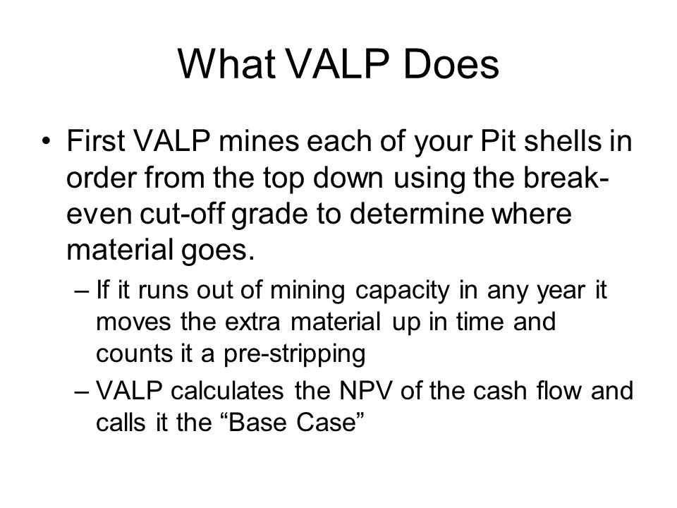 VALP's Next Move Next VALP substitutes an arbitrary higher cut-off grade for the break even cut-off grade –This results in higher grade material being mined first –Lower grade is deferred or wasted –If the NPV increase from higher grade processed first is greater than the earnings lost from low grade that is wasted or saved till the end for processing then total NPV will increase –VALP tries a set of arbitrary cut-off grades and reports the one with the highest NPV at a constant cut-off grade