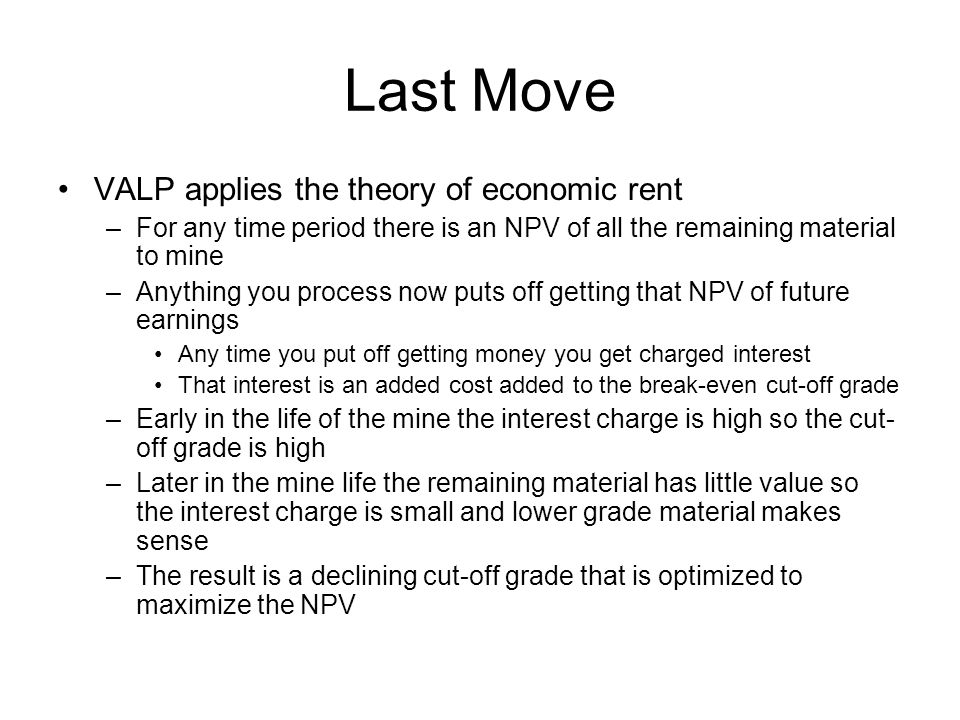 Last Move VALP applies the theory of economic rent –For any time period there is an NPV of all the remaining material to mine –Anything you process now puts off getting that NPV of future earnings Any time you put off getting money you get charged interest That interest is an added cost added to the break-even cut-off grade –Early in the life of the mine the interest charge is high so the cut- off grade is high –Later in the mine life the remaining material has little value so the interest charge is small and lower grade material makes sense –The result is a declining cut-off grade that is optimized to maximize the NPV