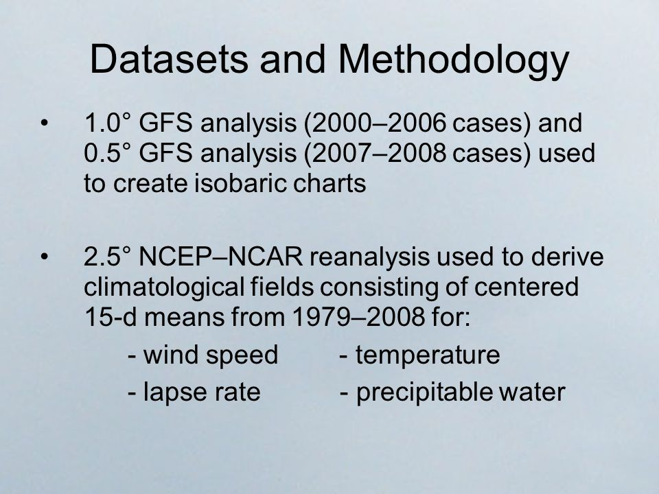 Datasets and Methodology 1.0° GFS analysis (2000–2006 cases) and 0.5° GFS analysis (2007–2008 cases) used to create isobaric charts 2.5° NCEP–NCAR reanalysis used to derive climatological fields consisting of centered 15-d means from 1979–2008 for: - wind speed - temperature - lapse rate - precipitable water