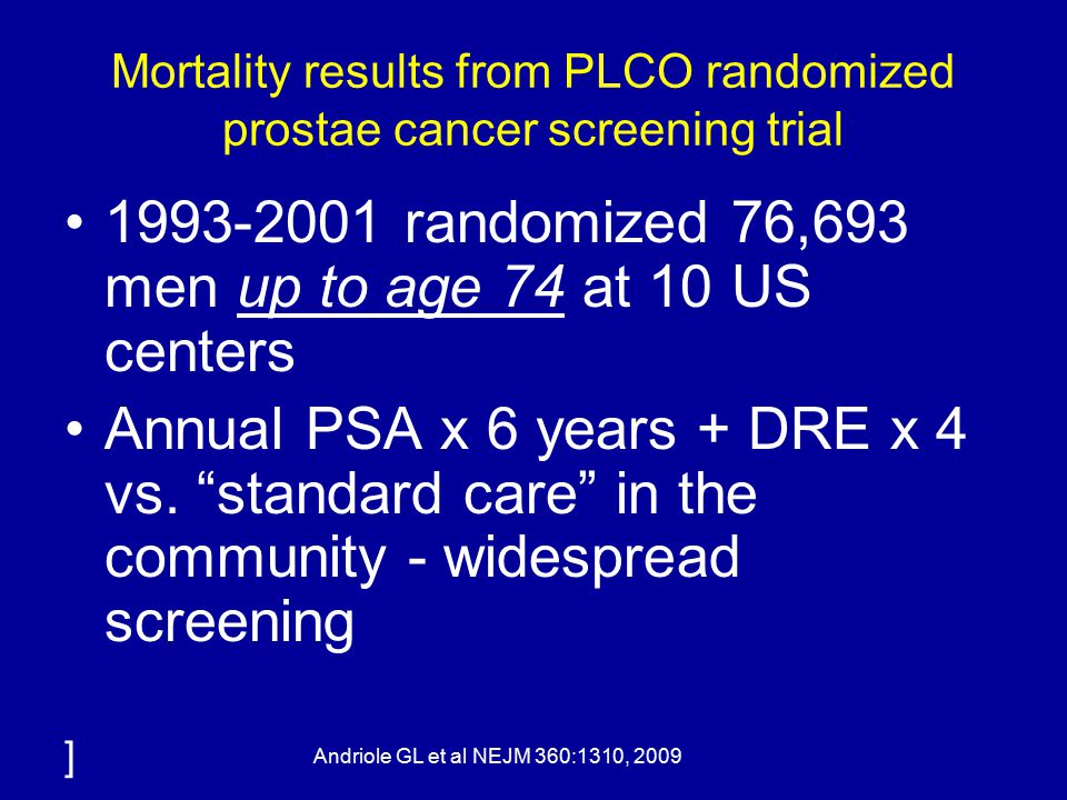Mortality results from PLCO randomized prostae cancer screening trial 1993-2001 randomized 76,693 men up to age 74 at 10 US centers Annual PSA x 6 years + DRE x 4 vs.