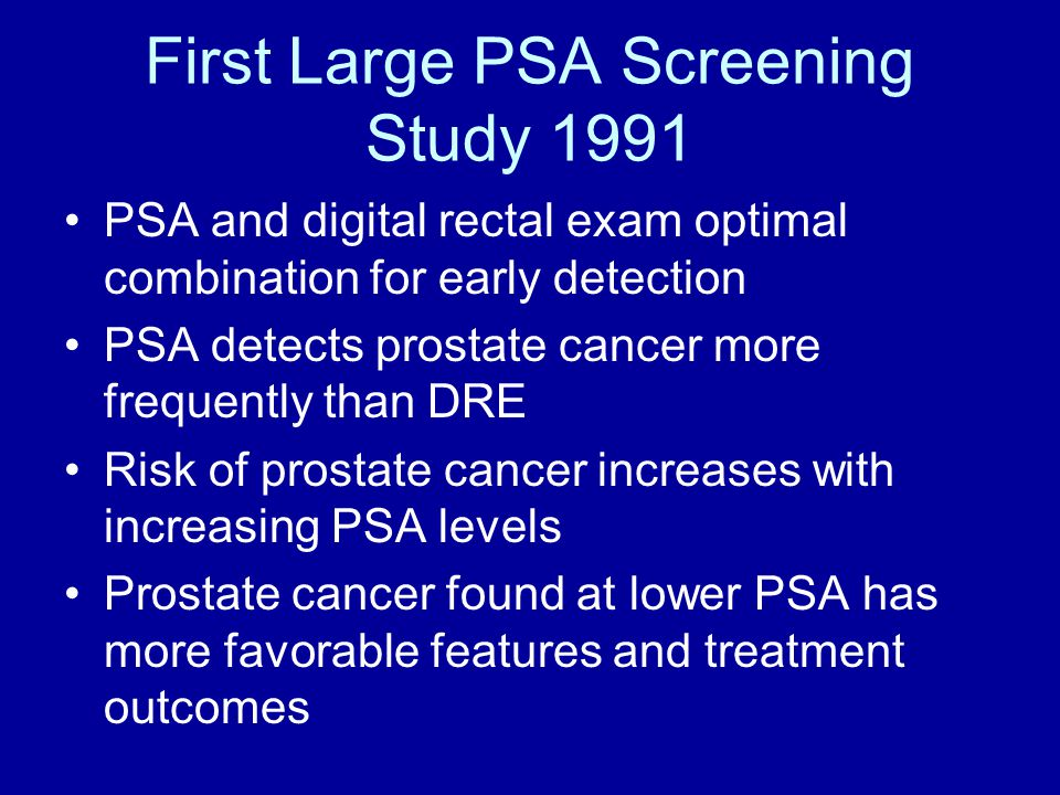 First Large PSA Screening Study 1991 PSA and digital rectal exam optimal combination for early detection PSA detects prostate cancer more frequently than DRE Risk of prostate cancer increases with increasing PSA levels Prostate cancer found at lower PSA has more favorable features and treatment outcomes