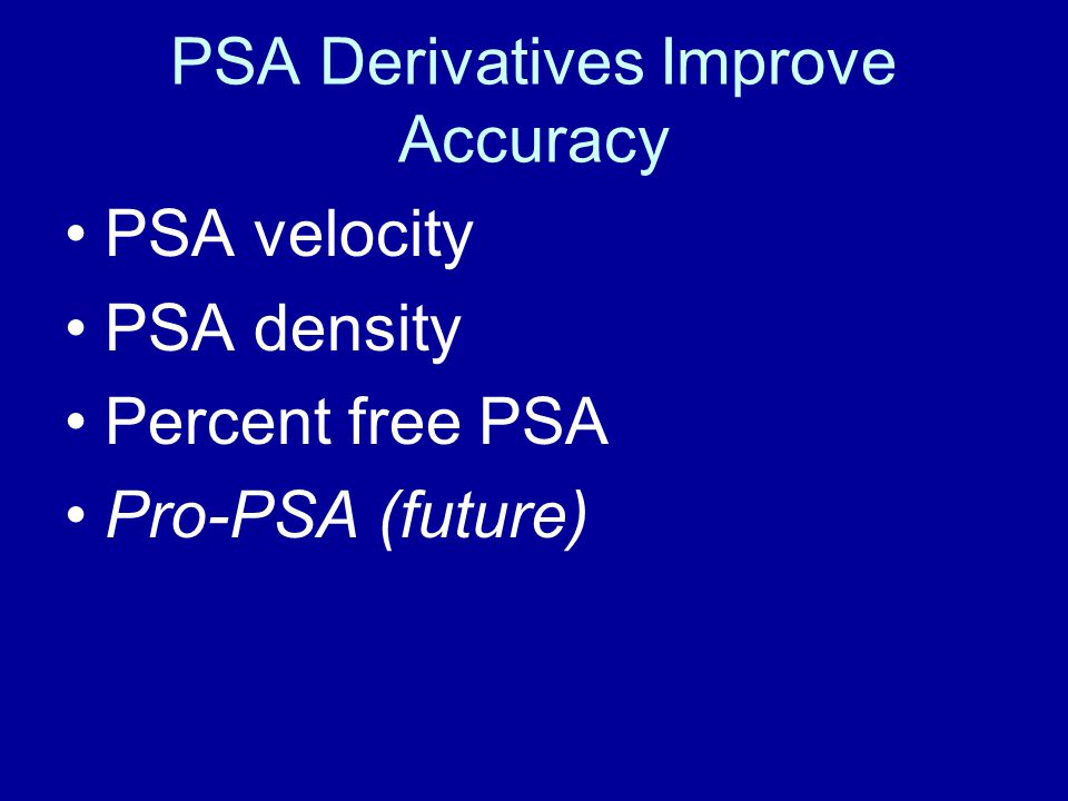 PSA Derivatives Improve Accuracy PSA velocity PSA density Percent free PSA Pro-PSA (future)