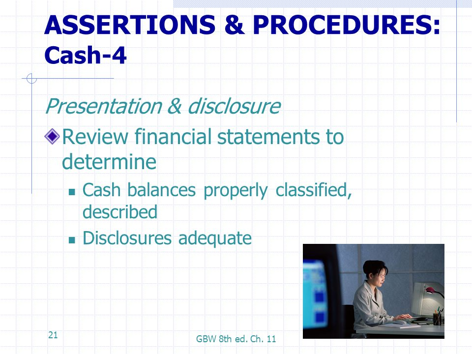 GBW 8th ed. Ch. 11 21 ASSERTIONS & PROCEDURES: Cash-4 Presentation & disclosure Review financial statements to determine Cash balances properly classi