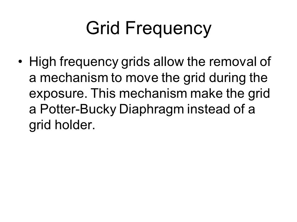 Grid Frequency High frequency grids allow the removal of a mechanism to move the grid during the exposure. This mechanism make the grid a Potter-Bucky