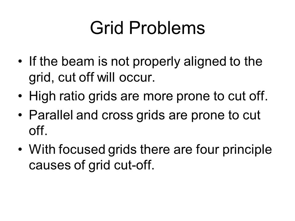 Grid Problems If the beam is not properly aligned to the grid, cut off will occur. High ratio grids are more prone to cut off. Parallel and cross grid