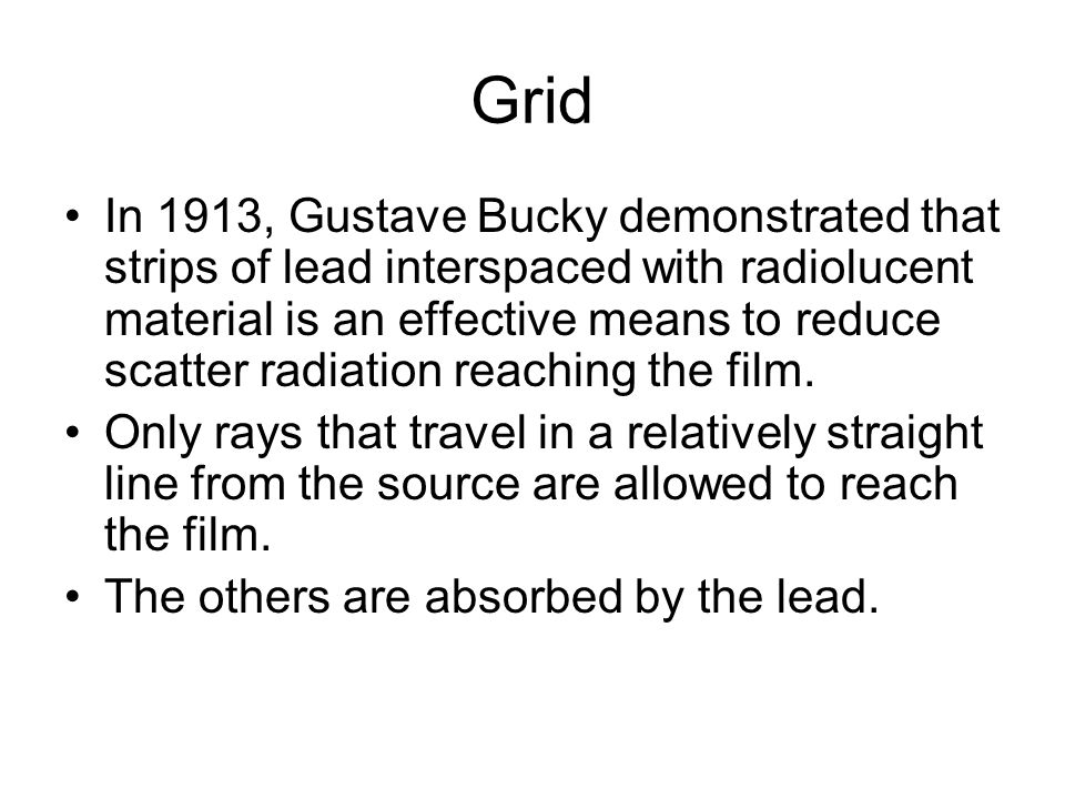 Grid In 1913, Gustave Bucky demonstrated that strips of lead interspaced with radiolucent material is an effective means to reduce scatter radiation r