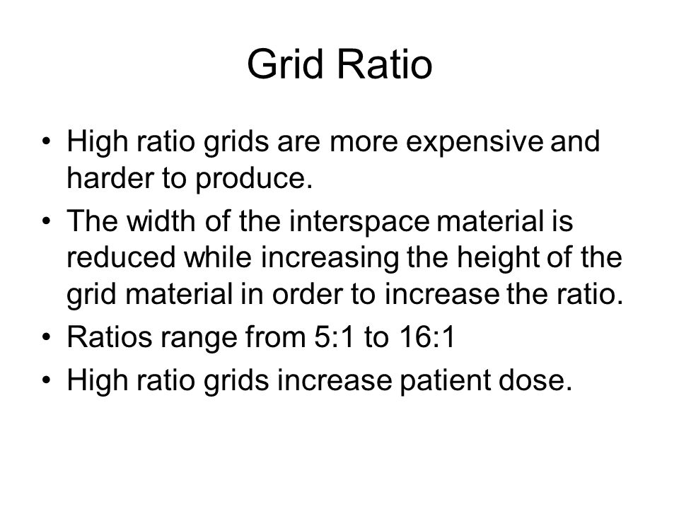 Grid Ratio High ratio grids are more expensive and harder to produce. The width of the interspace material is reduced while increasing the height of t