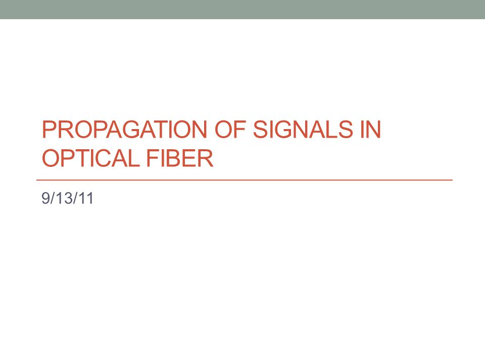PROPAGATION OF SIGNALS IN OPTICAL FIBER 9/13/11