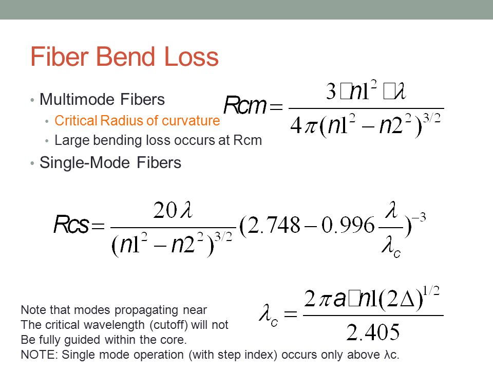 Fiber Bend Loss Multimode Fibers Critical Radius of curvature Large bending loss occurs at Rcm Single-Mode Fibers Note that modes propagating near The critical wavelength (cutoff) will not Be fully guided within the core.