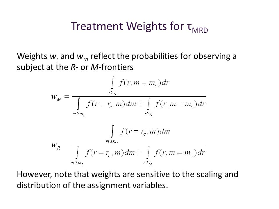 Treatment Weights for τ MRD Weights w r and w m reflect the probabilities for observing a subject at the R- or M-frontiers However, note that weights are sensitive to the scaling and distribution of the assignment variables.