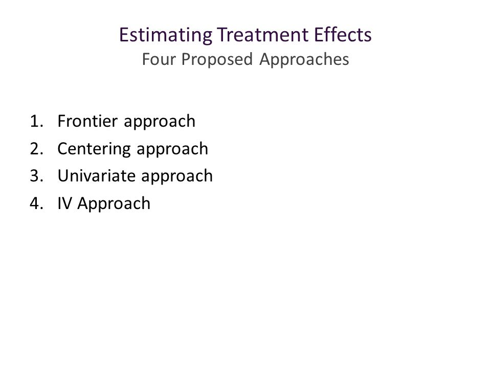 Estimating Treatment Effects Four Proposed Approaches 1.Frontier approach 2.Centering approach 3.Univariate approach 4.IV Approach