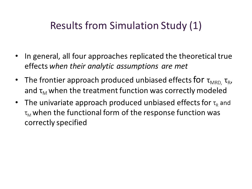 Results from Simulation Study (1) In general, all four approaches replicated the theoretical true effects when their analytic assumptions are met The frontier approach produced unbiased effects for τ MRD, τ R, and τ M when the treatment function was correctly modeled The univariate approach produced unbiased effects for τ R and τ M when the functional form of the response function was correctly specified