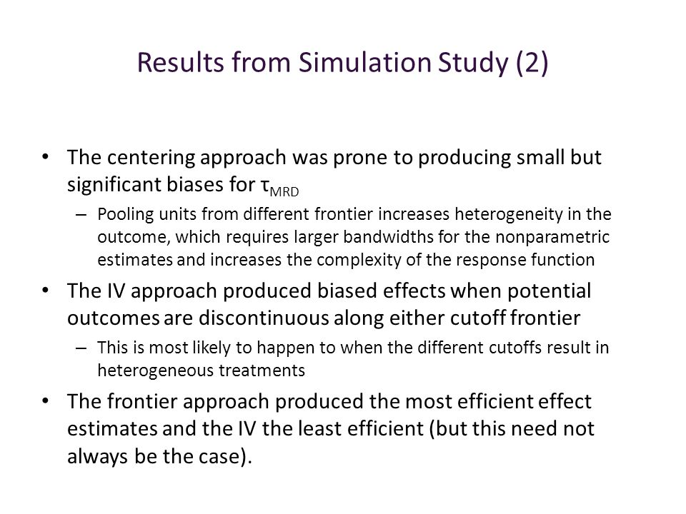 Results from Simulation Study (2) The centering approach was prone to producing small but significant biases for τ MRD – Pooling units from different frontier increases heterogeneity in the outcome, which requires larger bandwidths for the nonparametric estimates and increases the complexity of the response function The IV approach produced biased effects when potential outcomes are discontinuous along either cutoff frontier – This is most likely to happen to when the different cutoffs result in heterogeneous treatments The frontier approach produced the most efficient effect estimates and the IV the least efficient (but this need not always be the case).