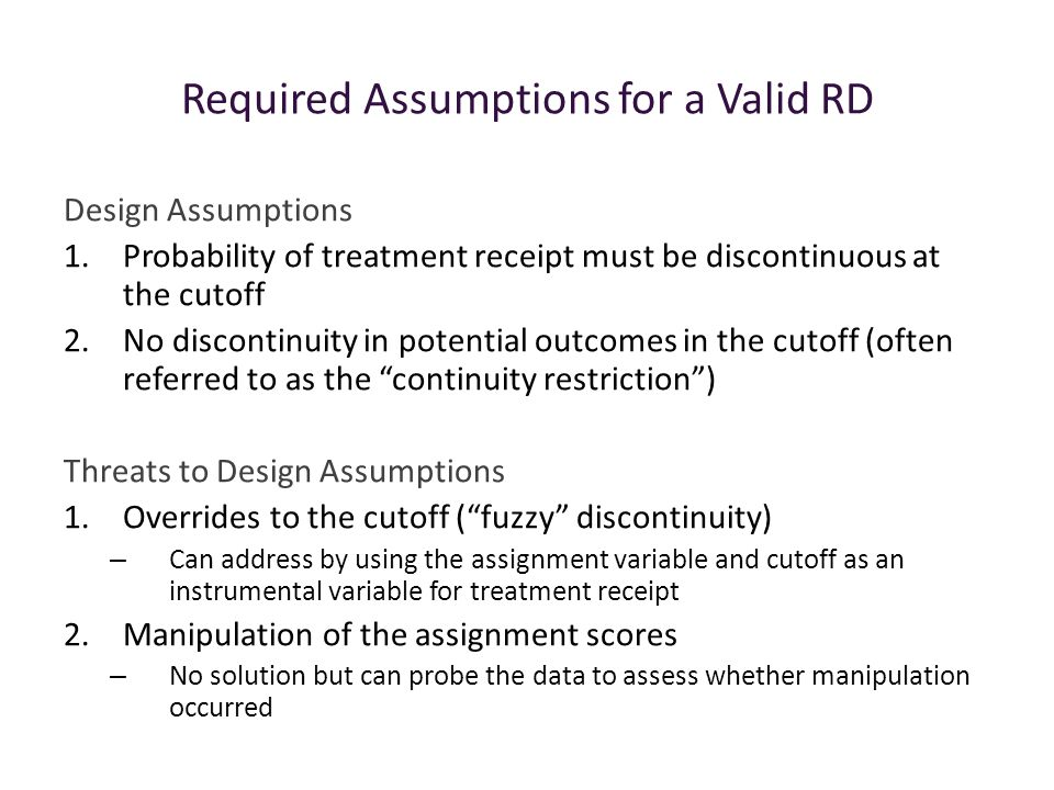 Required Assumptions for a Valid RD Design Assumptions 1.Probability of treatment receipt must be discontinuous at the cutoff 2.No discontinuity in potential outcomes in the cutoff (often referred to as the continuity restriction ) Threats to Design Assumptions 1.Overrides to the cutoff ( fuzzy discontinuity) – Can address by using the assignment variable and cutoff as an instrumental variable for treatment receipt 2.Manipulation of the assignment scores – No solution but can probe the data to assess whether manipulation occurred