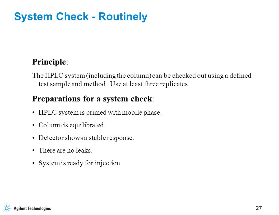 27 System Check - Routinely Principle: The HPLC system (including the column) can be checked out using a defined test sample and method.