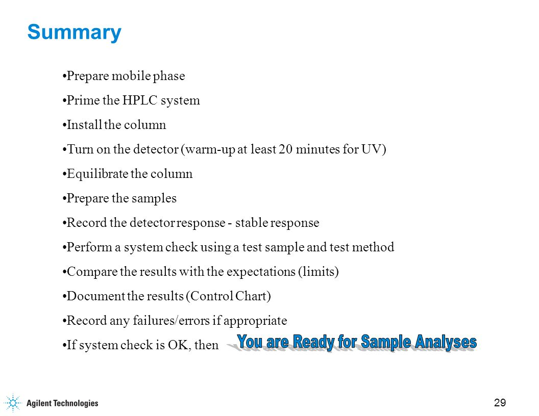 29 Summary Prepare mobile phase Prime the HPLC system Install the column Turn on the detector (warm-up at least 20 minutes for UV) Equilibrate the column Prepare the samples Record the detector response - stable response Perform a system check using a test sample and test method Compare the results with the expectations (limits) Document the results (Control Chart) Record any failures/errors if appropriate If system check is OK, then