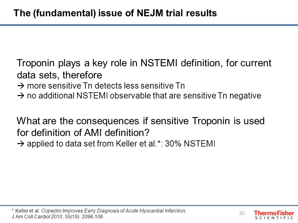 30 The (fundamental) issue of NEJM trial results Troponin plays a key role in NSTEMI definition, for current data sets, therefore  more sensitive Tn detects less sensitive Tn  no additional NSTEMI observable that are sensitive Tn negative What are the consequences if sensitive Troponin is used for definition of AMI definition.