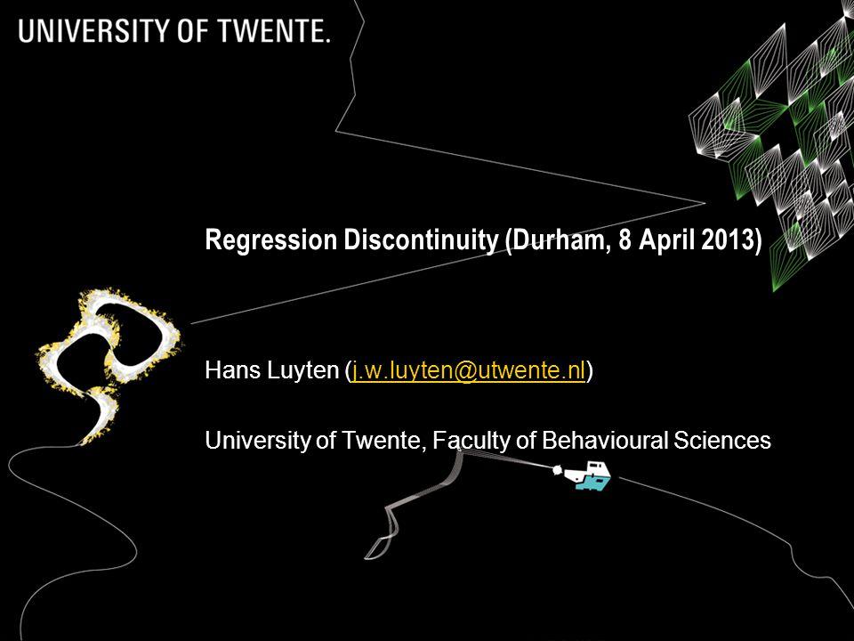 Regression Discontinuity (Durham, 8 April 2013) Hans Luyten (j.w.luyten@utwente.nl)j.w.luyten@utwente.nl University of Twente, Faculty of Behavioural Sciences