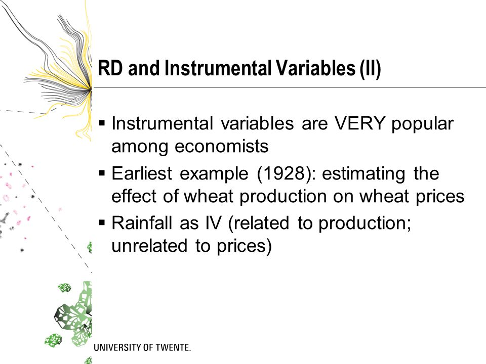 RD and Instrumental Variables (II)  Instrumental variables are VERY popular among economists  Earliest example (1928): estimating the effect of wheat production on wheat prices  Rainfall as IV (related to production; unrelated to prices)