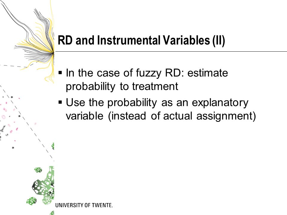 RD and Instrumental Variables (II)  In the case of fuzzy RD: estimate probability to treatment  Use the probability as an explanatory variable (instead of actual assignment)