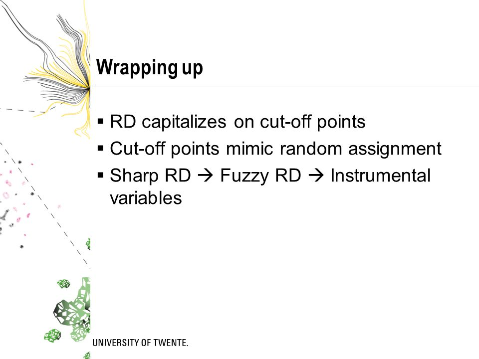 Wrapping up  RD capitalizes on cut-off points  Cut-off points mimic random assignment  Sharp RD  Fuzzy RD  Instrumental variables