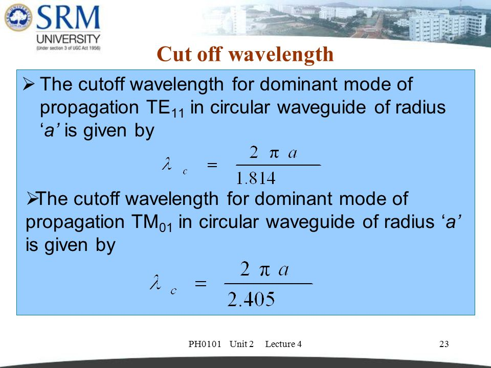 PH0101 Unit 2 Lecture 423 Cut off wavelength  The cutoff wavelength for dominant mode of propagation TE 11 in circular waveguide of radius 'a' is giv