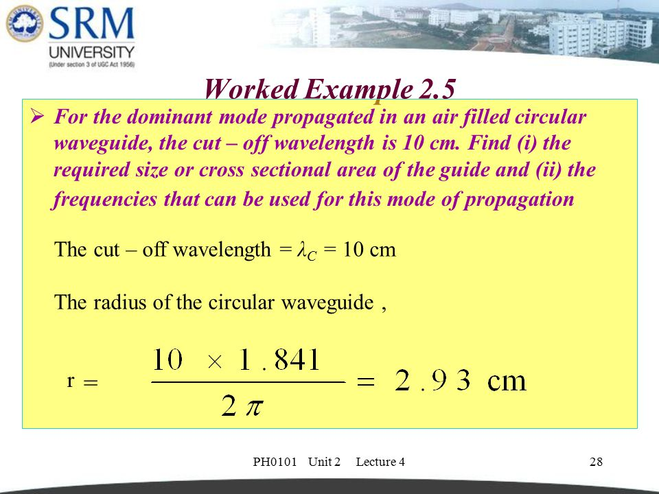 PH0101 Unit 2 Lecture 428 Worked Example 2.5  For the dominant mode propagated in an air filled circular waveguide, the cut – off wavelength is 10 cm
