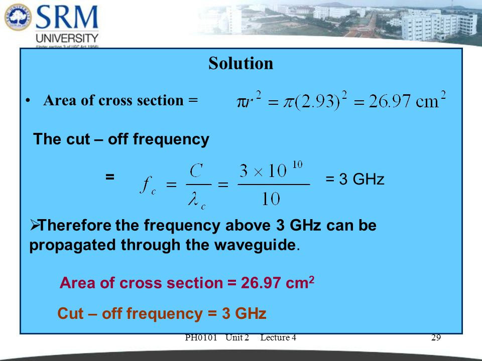 PH0101 Unit 2 Lecture 429 Solution Area of cross section = The cut – off frequency =  Therefore the frequency above 3 GHz can be propagated through t