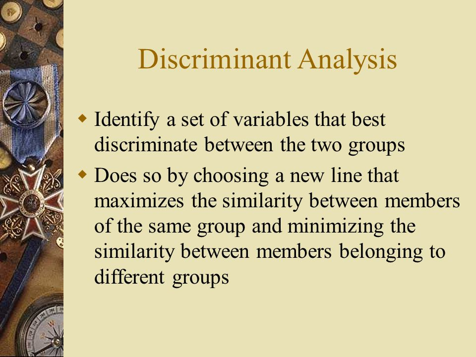 Discriminant Analysis  Identify a set of variables that best discriminate between the two groups  Does so by choosing a new line that maximizes the similarity between members of the same group and minimizing the similarity between members belonging to different groups
