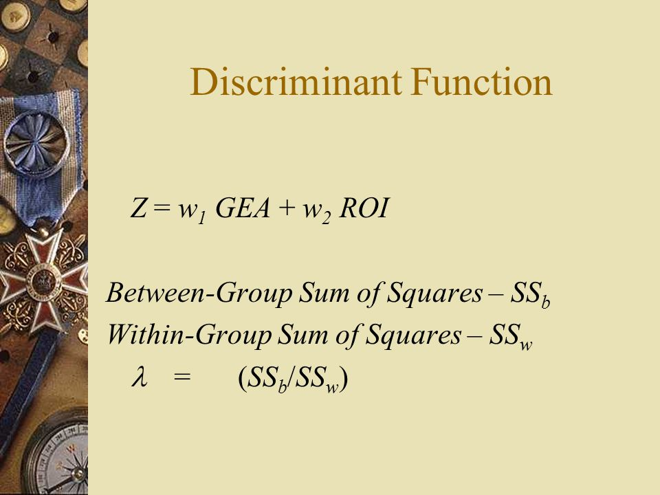 Discriminant Function Z = w 1 GEA + w 2 ROI Between-Group Sum of Squares – SS b Within-Group Sum of Squares – SS w =(SS b /SS w )