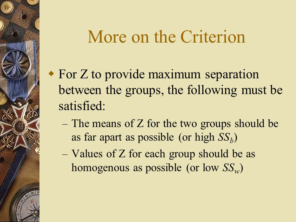 More on the Criterion  For Z to provide maximum separation between the groups, the following must be satisfied: – The means of Z for the two groups should be as far apart as possible (or high SS b ) – Values of Z for each group should be as homogenous as possible (or low SS w )