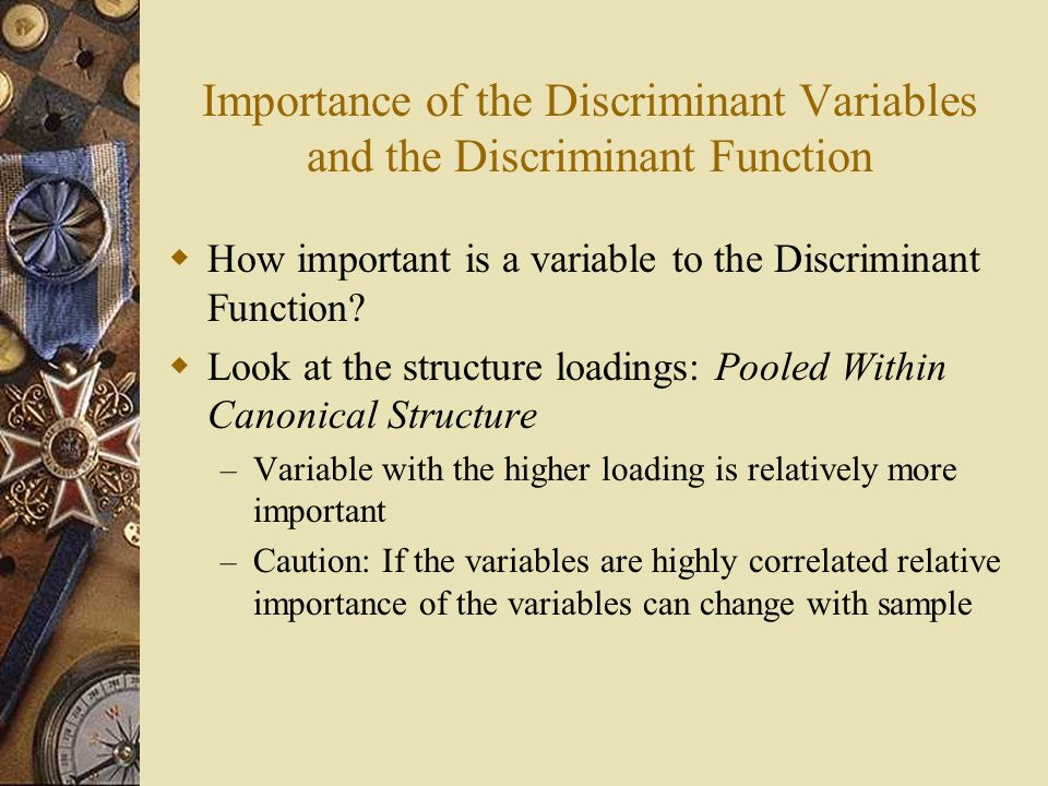 Importance of the Discriminant Variables and the Discriminant Function  How important is a variable to the Discriminant Function.