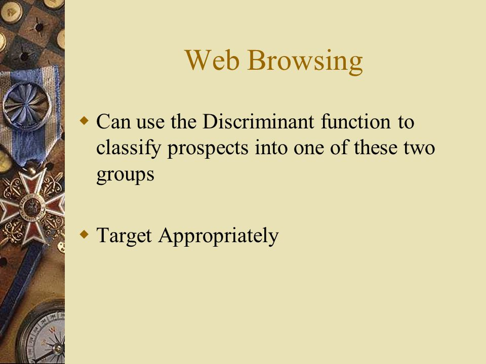 Web Browsing  Can use the Discriminant function to classify prospects into one of these two groups  Target Appropriately