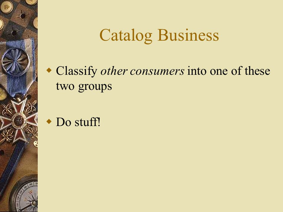 Catalog Business  Classify other consumers into one of these two groups  Do stuff!