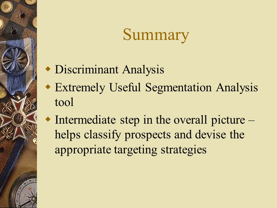 Summary  Discriminant Analysis  Extremely Useful Segmentation Analysis tool  Intermediate step in the overall picture – helps classify prospects and devise the appropriate targeting strategies
