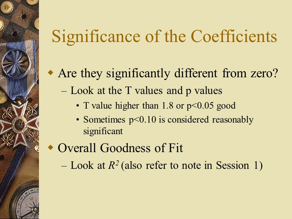 Significance of the Coefficients  Are they significantly different from zero? – Look at the T values and p values T value higher than 1.8 or p<0.05 g