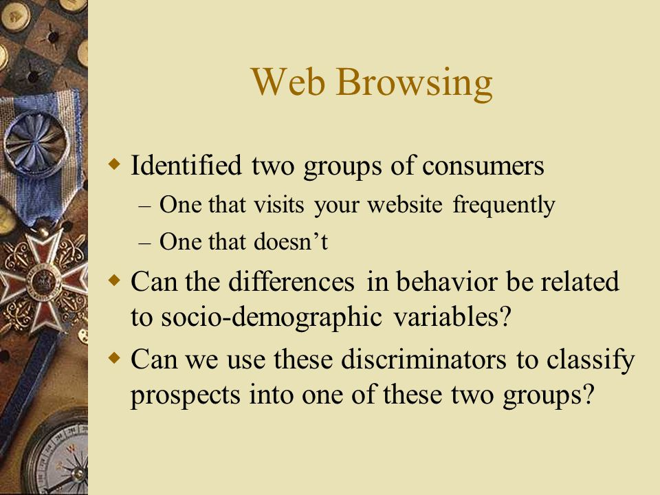 Web Browsing  Identified two groups of consumers – One that visits your website frequently – One that doesn't  Can the differences in behavior be related to socio-demographic variables.