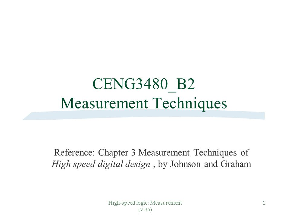 High-speed logic: Measurement (v.9a) 1 CENG3480_B2 Measurement Techniques Reference: Chapter 3 Measurement Techniques of High speed digital design, by