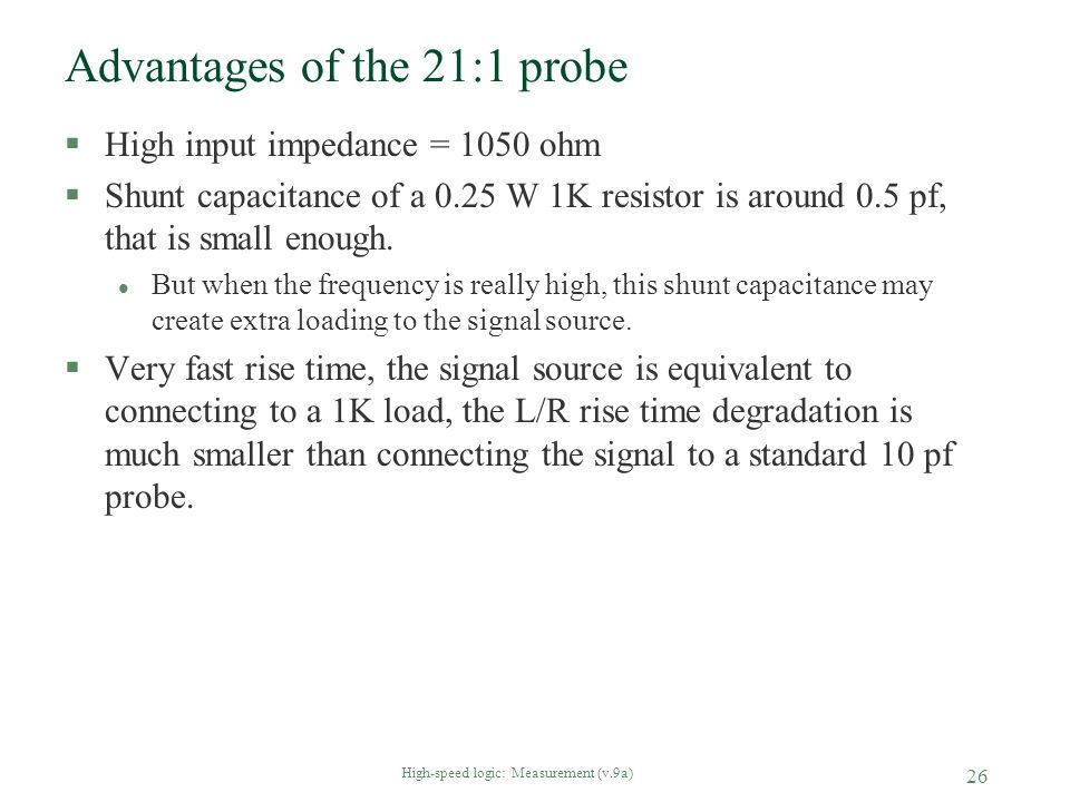 High-speed logic: Measurement (v.9a) 26 Advantages of the 21:1 probe §High input impedance = 1050 ohm §Shunt capacitance of a 0.25 W 1K resistor is ar