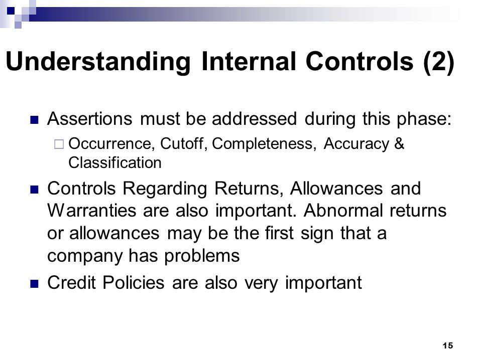 15 Understanding Internal Controls (2) Assertions must be addressed during this phase:  Occurrence, Cutoff, Completeness, Accuracy & Classification C