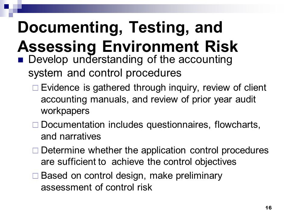 16 Documenting, Testing, and Assessing Environment Risk Develop understanding of the accounting system and control procedures  Evidence is gathered t