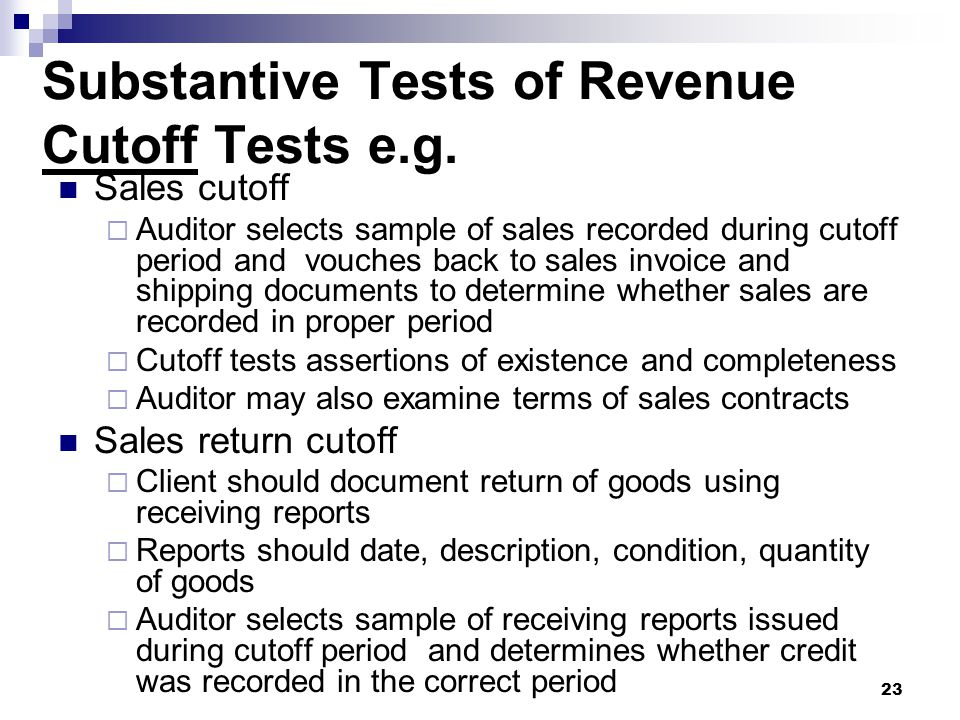 23 Substantive Tests of Revenue Cutoff Tests e.g. Sales cutoff  Auditor selects sample of sales recorded during cutoff period and vouches back to sal