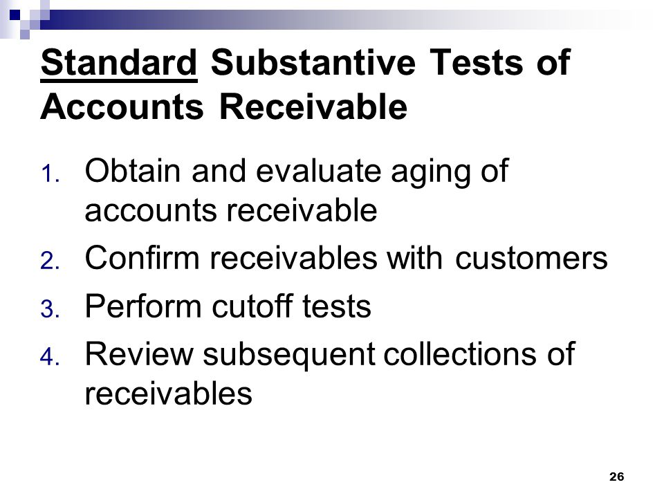 26 Standard Substantive Tests of Accounts Receivable 1. Obtain and evaluate aging of accounts receivable 2. Confirm receivables with customers 3. Perf